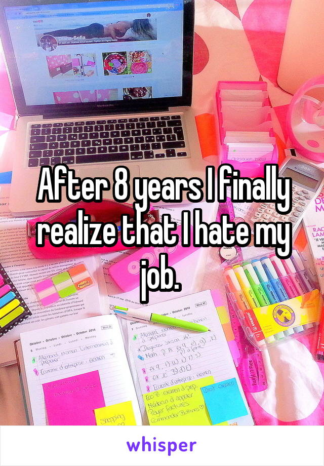 After 8 years I finally realize that I hate my job.