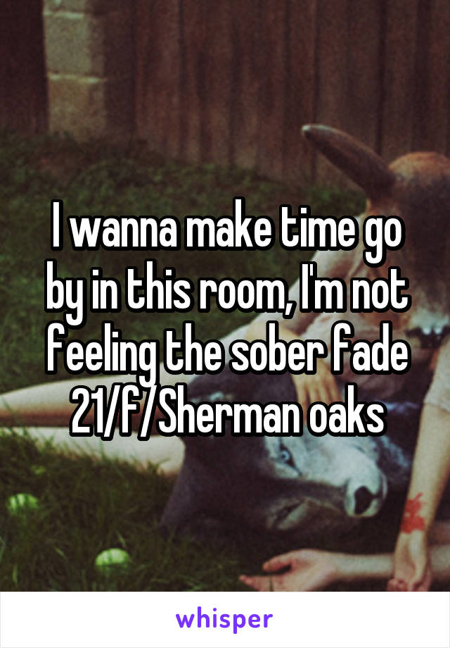 I wanna make time go by in this room, I'm not feeling the sober fade 21/f/Sherman oaks