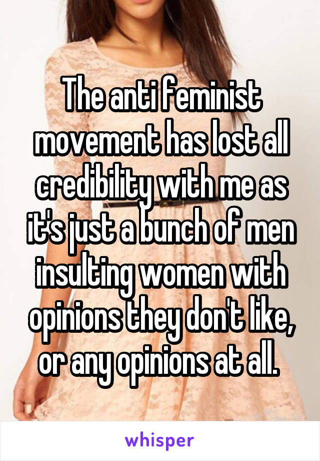 The anti feminist movement has lost all credibility with me as it's just a bunch of men insulting women with opinions they don't like, or any opinions at all.
