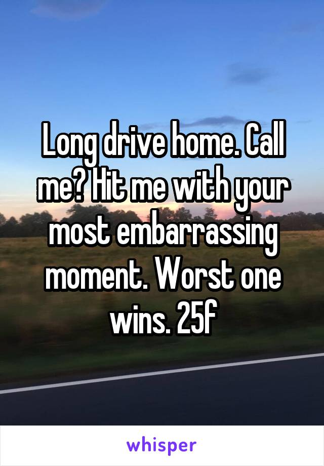 Long drive home. Call me? Hit me with your most embarrassing moment. Worst one wins. 25f