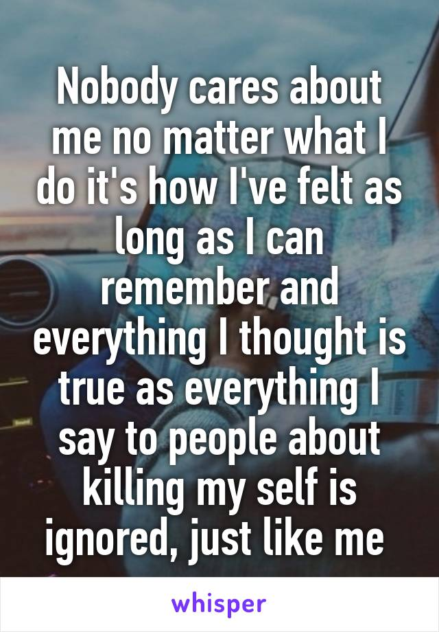 Nobody cares about me no matter what I do it's how I've felt as long as I can remember and everything I thought is true as everything I say to people about killing my self is ignored, just like me