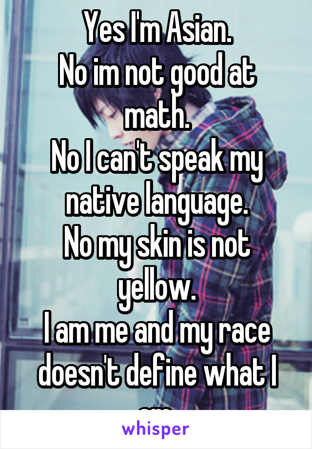 Yes I'm Asian. No im not good at math. No I can't speak my native language. No my skin is not yellow. I am me and my race doesn't define what I am.