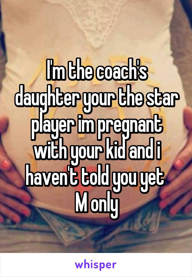 I'm the coach's daughter your the star player im pregnant with your kid and i haven't told you yet  M only