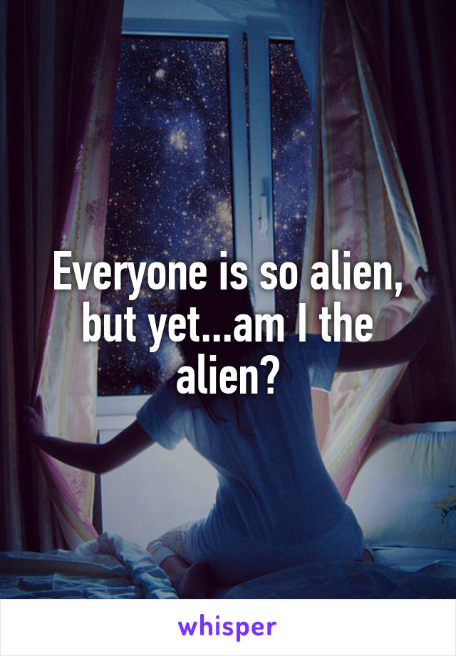 Everyone is so alien, but yet...am I the alien?