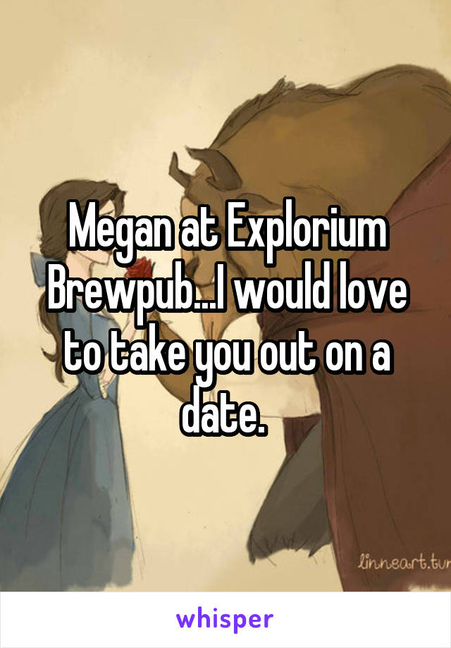 Megan at Explorium Brewpub...I would love to take you out on a date.