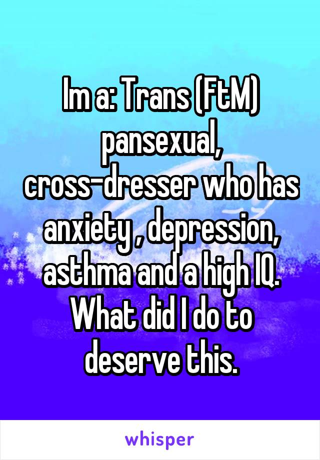 Im a: Trans (FtM) pansexual, cross-dresser who has anxiety , depression, asthma and a high IQ. What did I do to deserve this.