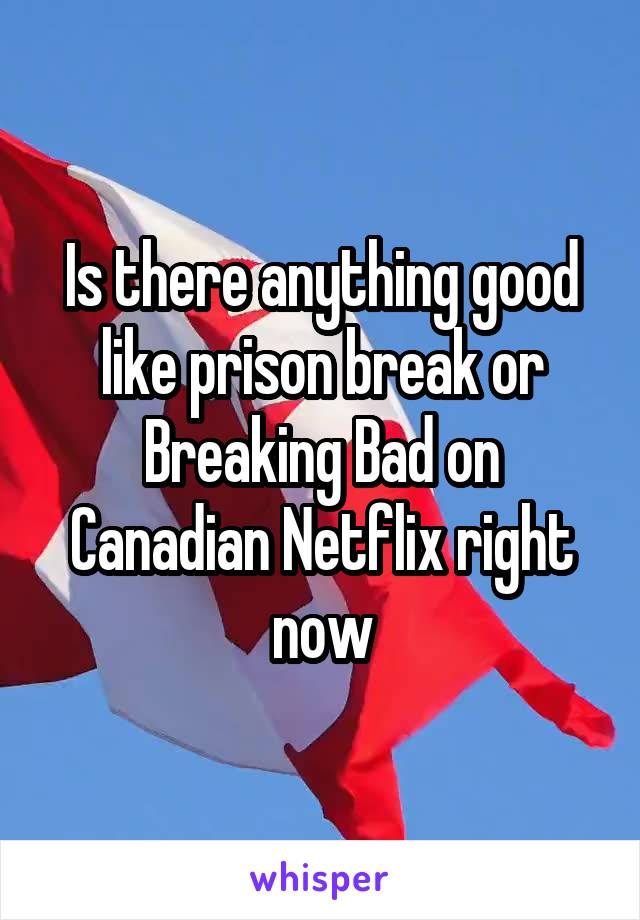 Is there anything good like prison break or Breaking Bad on Canadian Netflix right now