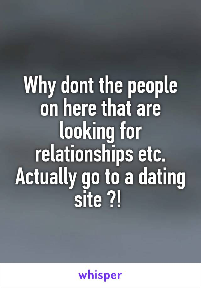 Why dont the people on here that are looking for relationships etc. Actually go to a dating site ?!