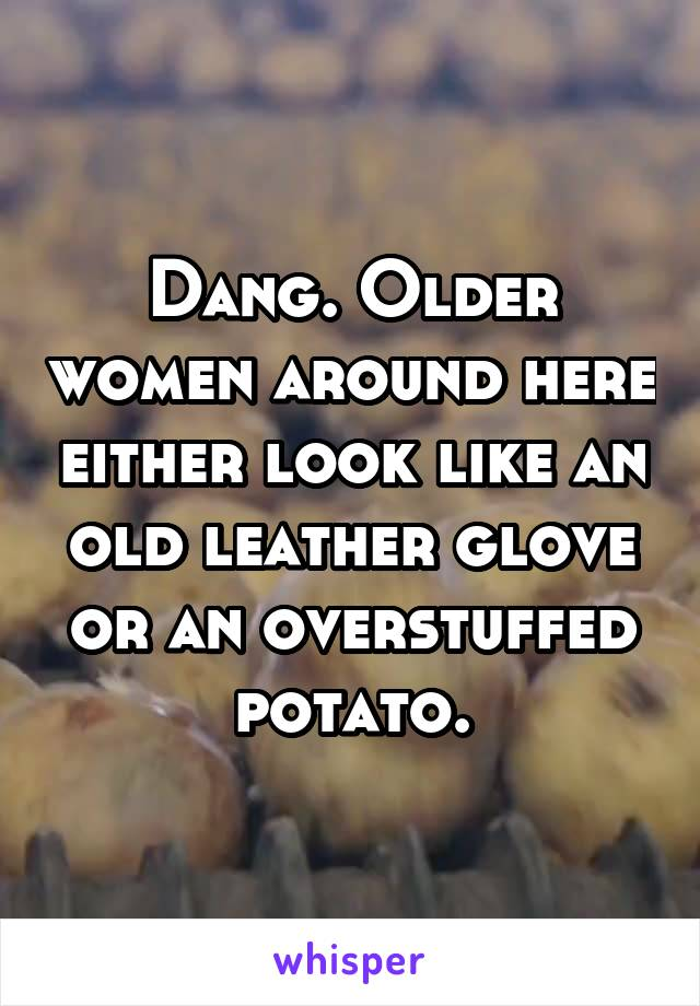 Dang. Older women around here either look like an old leather glove or an overstuffed potato.
