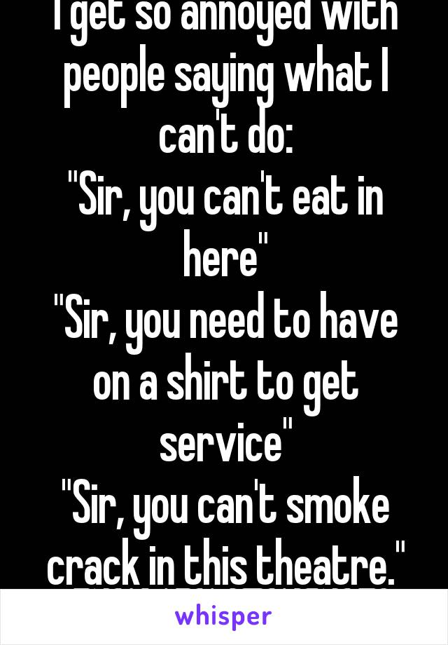"""I get so annoyed with people saying what I can't do: """"Sir, you can't eat in here"""" """"Sir, you need to have on a shirt to get service"""" """"Sir, you can't smoke crack in this theatre."""""""
