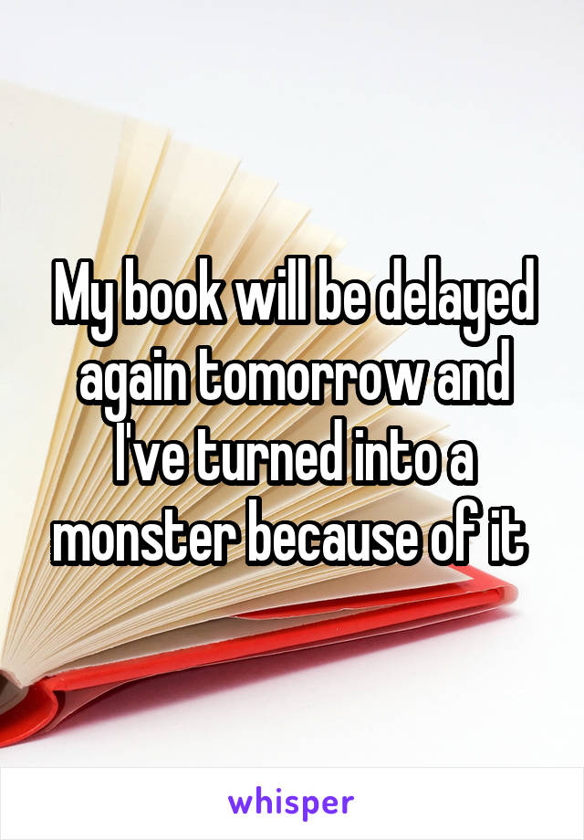 My book will be delayed again tomorrow and I've turned into a monster because of it