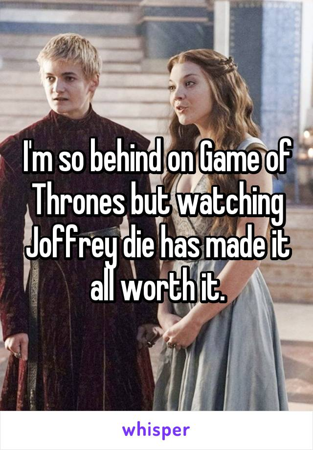 I'm so behind on Game of Thrones but watching Joffrey die has made it all worth it.