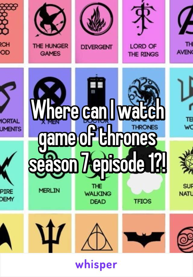 Where can I watch game of thrones season 7 episode 1?!