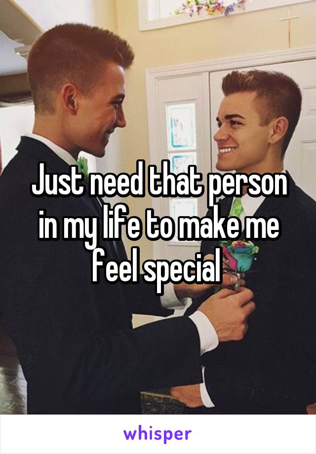 Just need that person in my life to make me feel special