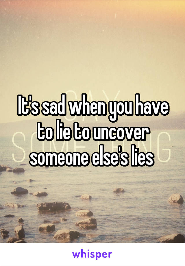 It's sad when you have to lie to uncover someone else's lies