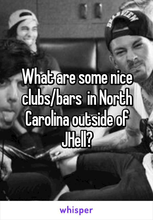 What are some nice clubs/bars  in North Carolina outside of JHell?
