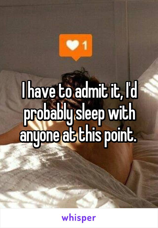 I have to admit it, I'd probably sleep with anyone at this point.