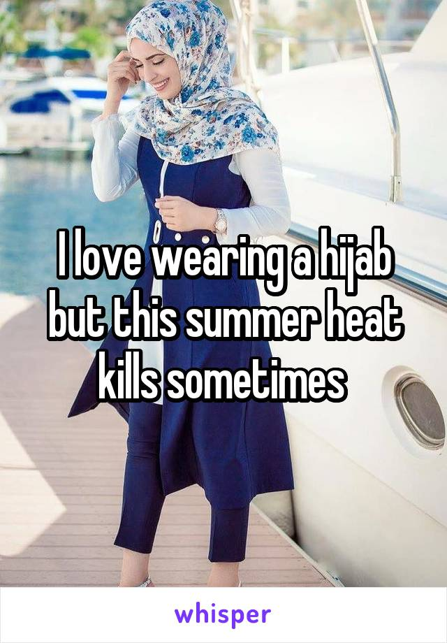 I love wearing a hijab but this summer heat kills sometimes