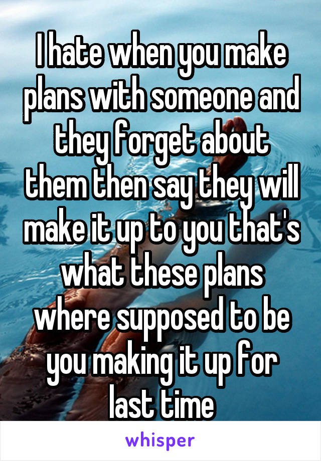 I hate when you make plans with someone and they forget about them then say they will make it up to you that's what these plans where supposed to be you making it up for last time