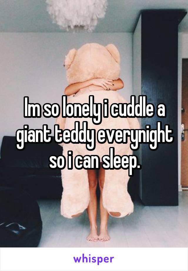 Im so lonely i cuddle a giant teddy everynight so i can sleep.