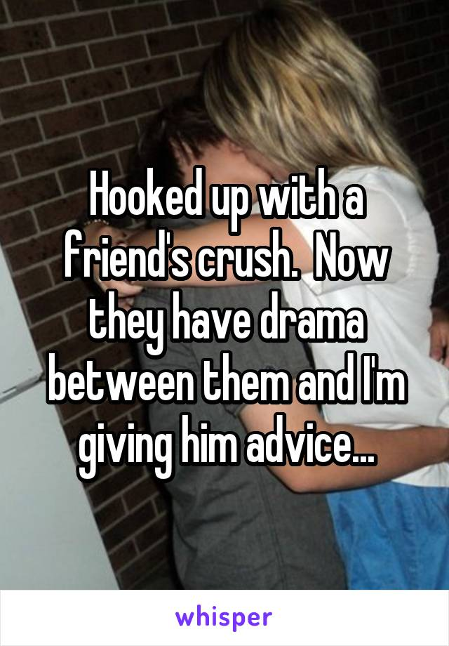 Hooked up with a friend's crush.  Now they have drama between them and I'm giving him advice...