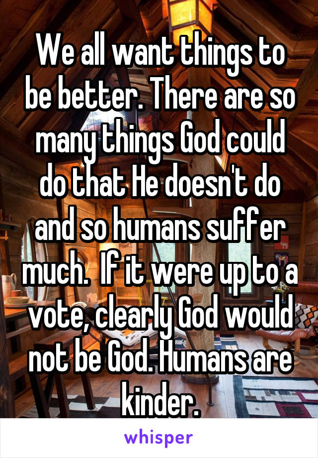 We all want things to be better. There are so many things God could do that He doesn't do and so humans suffer much.  If it were up to a vote, clearly God would not be God. Humans are kinder.