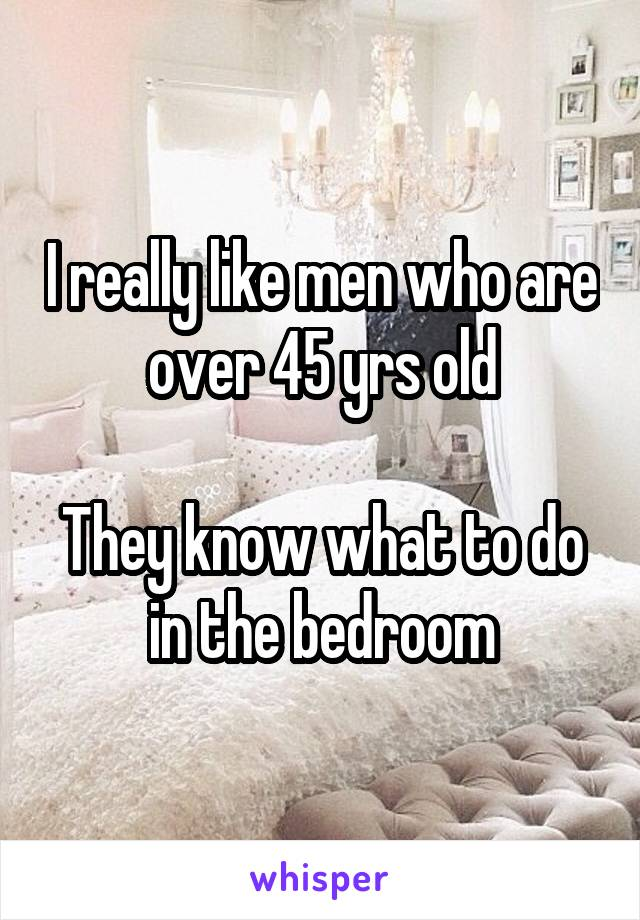 I really like men who are over 45 yrs old  They know what to do in the bedroom