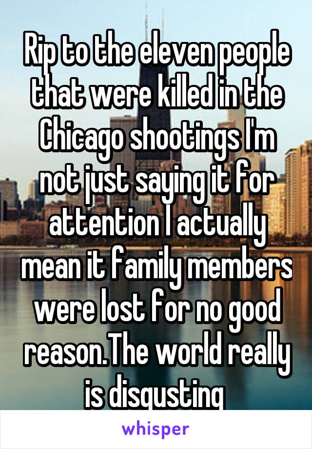 Rip to the eleven people that were killed in the Chicago shootings I'm not just saying it for attention I actually mean it family members were lost for no good reason.The world really is disgusting