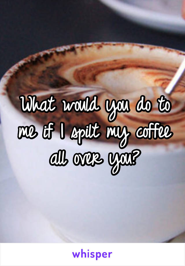 What would you do to me if I spilt my coffee all over you?