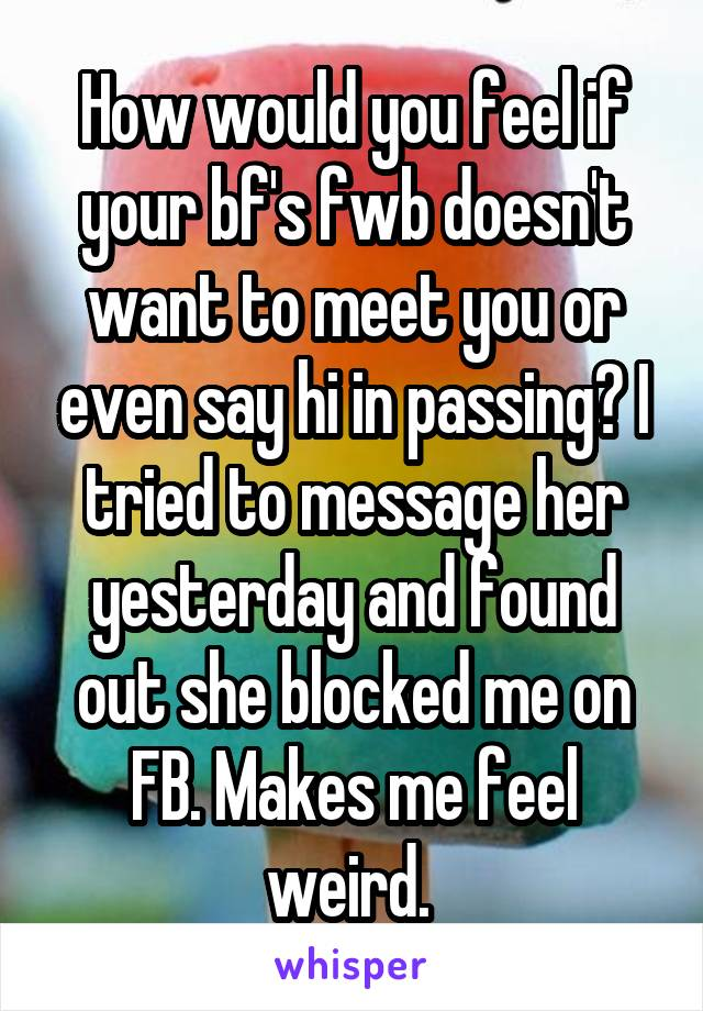 How would you feel if your bf's fwb doesn't want to meet you or even say hi in passing? I tried to message her yesterday and found out she blocked me on FB. Makes me feel weird.