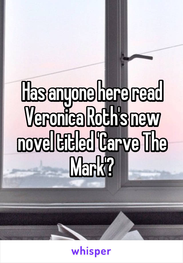 Has anyone here read Veronica Roth's new novel titled 'Carve The Mark'?