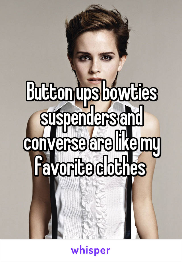Button ups bowties suspenders and converse are like my favorite clothes