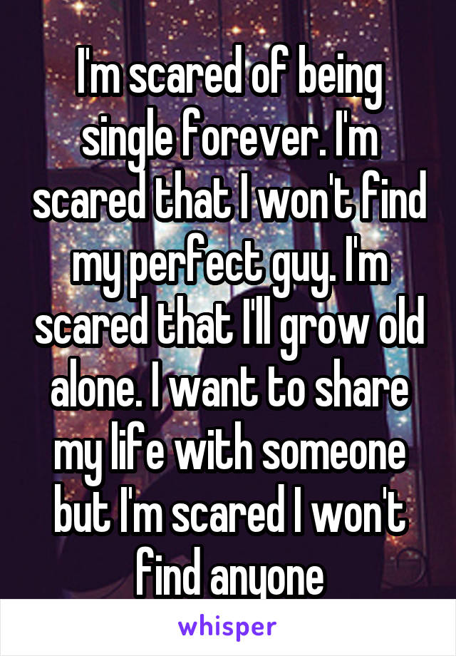I'm scared of being single forever. I'm scared that I won't find my perfect guy. I'm scared that I'll grow old alone. I want to share my life with someone but I'm scared I won't find anyone