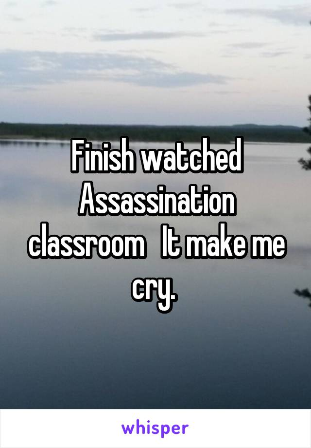Finish watched Assassination classroom   It make me cry.
