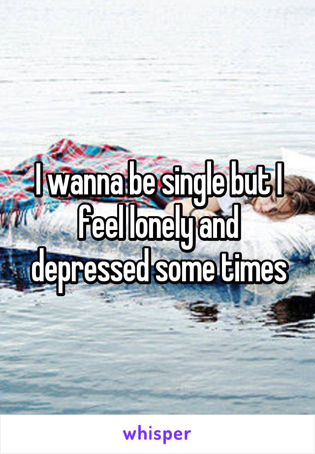 I wanna be single but I feel lonely and depressed some times