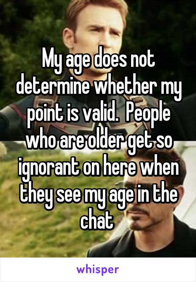 My age does not determine whether my point is valid.  People who are older get so ignorant on here when they see my age in the chat