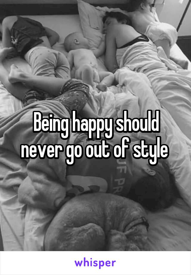 Being happy should never go out of style