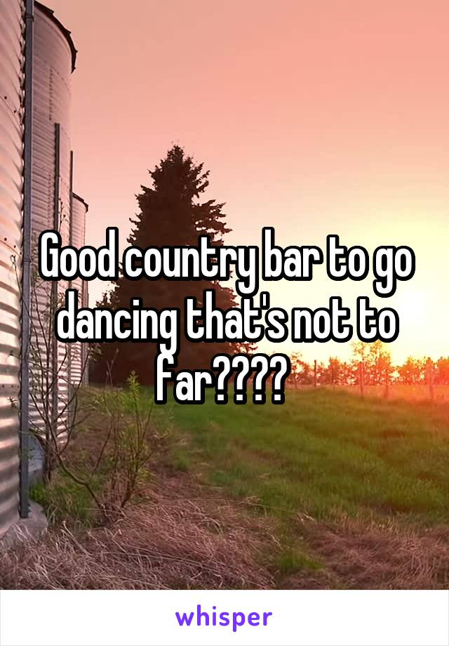 Good country bar to go dancing that's not to far????