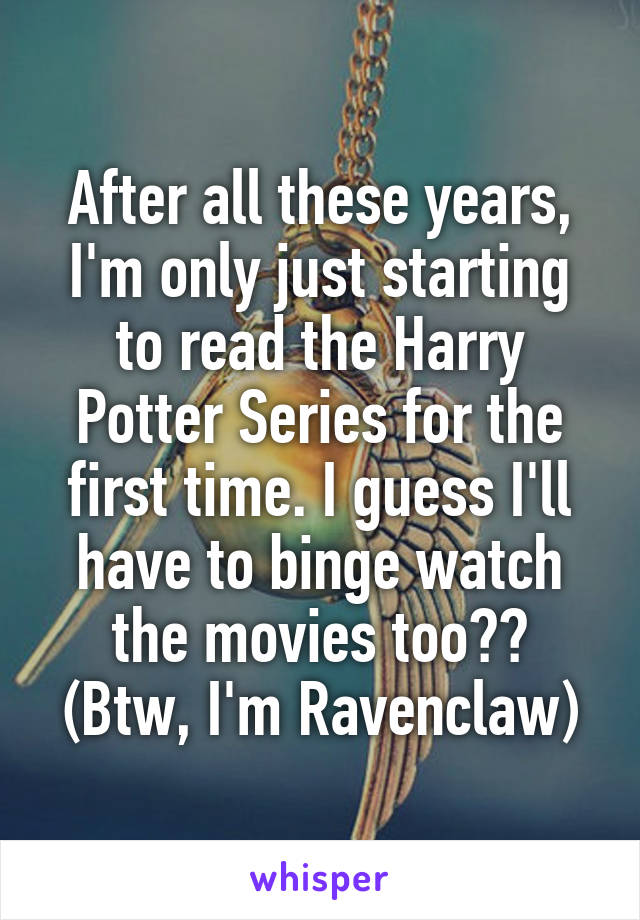 After all these years, I'm only just starting to read the Harry Potter Series for the first time. I guess I'll have to binge watch the movies too?? (Btw, I'm Ravenclaw)
