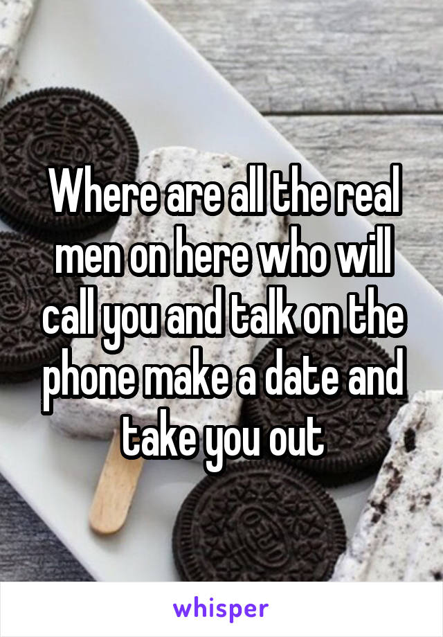 Where are all the real men on here who will call you and talk on the phone make a date and take you out