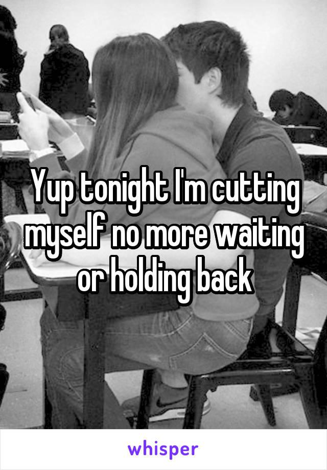 Yup tonight I'm cutting myself no more waiting or holding back