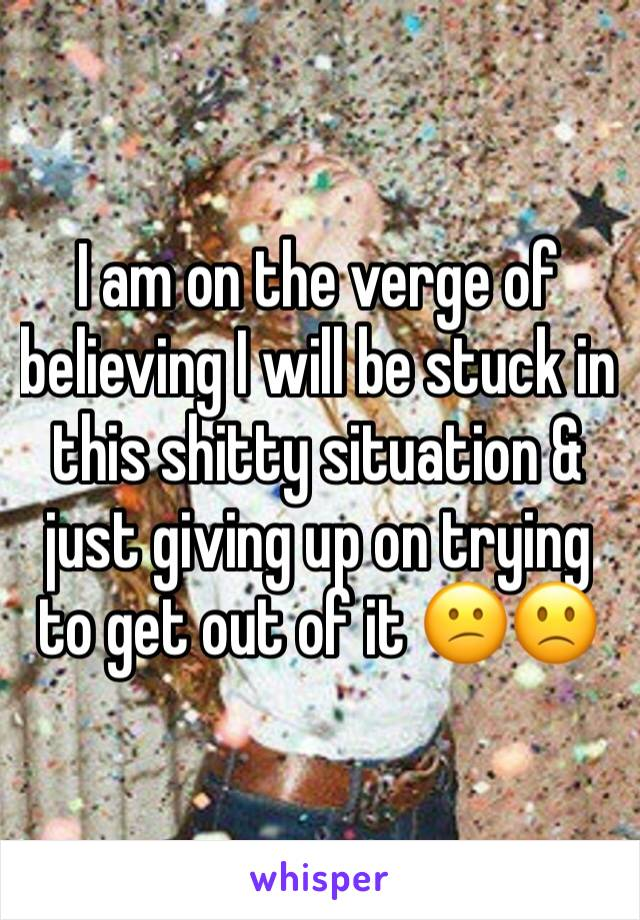 I am on the verge of believing I will be stuck in this shitty situation & just giving up on trying to get out of it 😕🙁