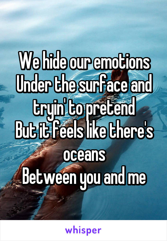 We hide our emotions Under the surface and tryin' to pretend But it feels like there's oceans Between you and me