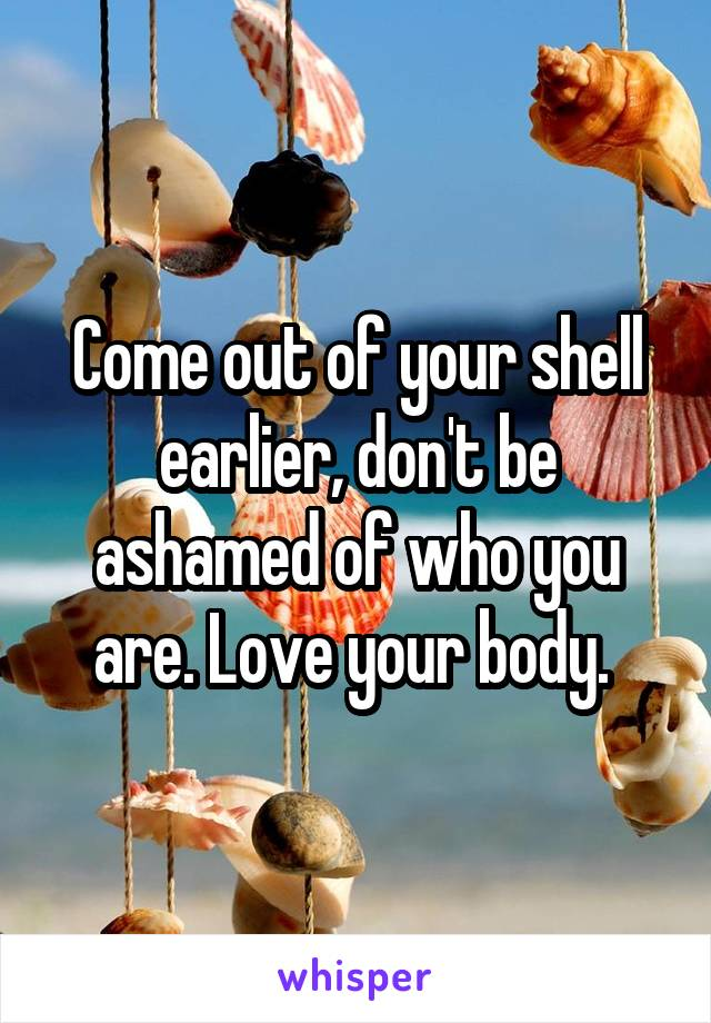 Come out of your shell earlier, don't be ashamed of who you are. Love your body.