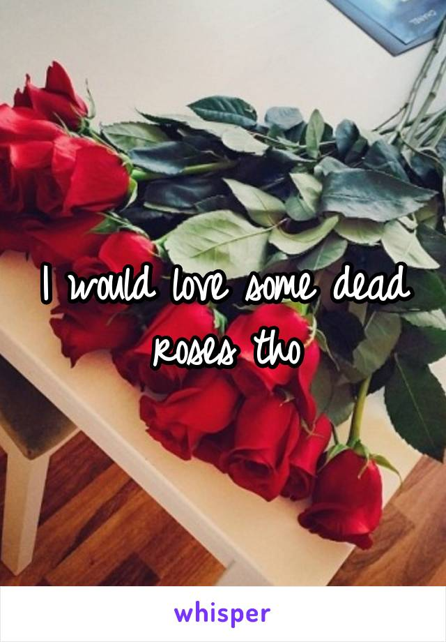 I would love some dead roses tho
