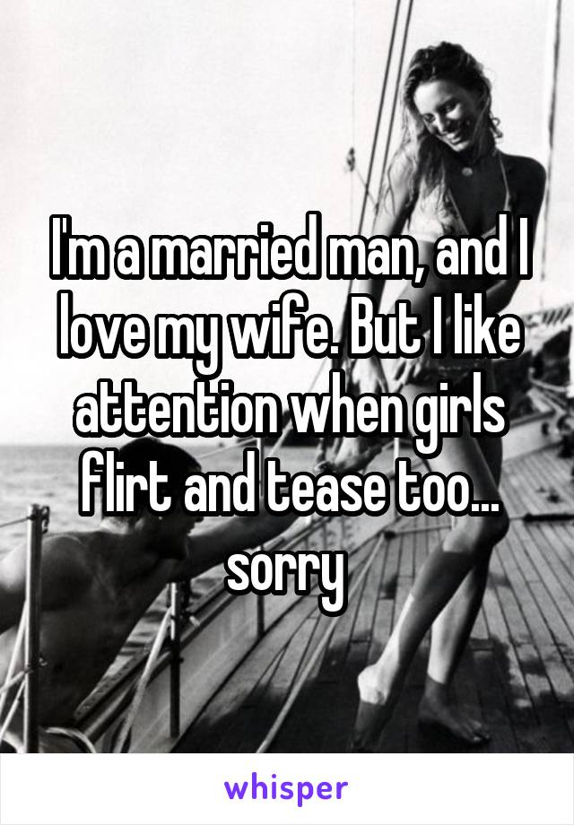 I'm a married man, and I love my wife. But I like attention when girls flirt and tease too... sorry