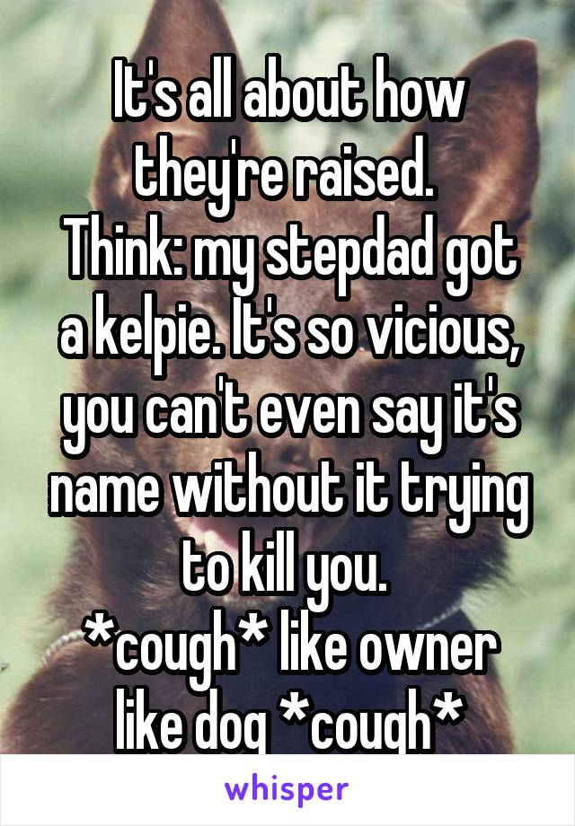 It's all about how they're raised.  Think: my stepdad got a kelpie. It's so vicious, you can't even say it's name without it trying to kill you.  *cough* like owner like dog *cough*