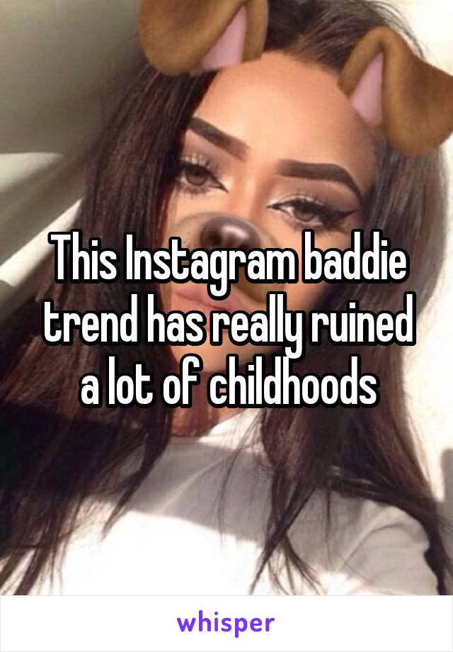 This Instagram baddie trend has really ruined a lot of childhoods