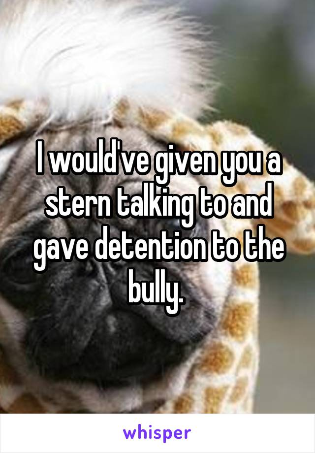 I would've given you a stern talking to and gave detention to the bully.