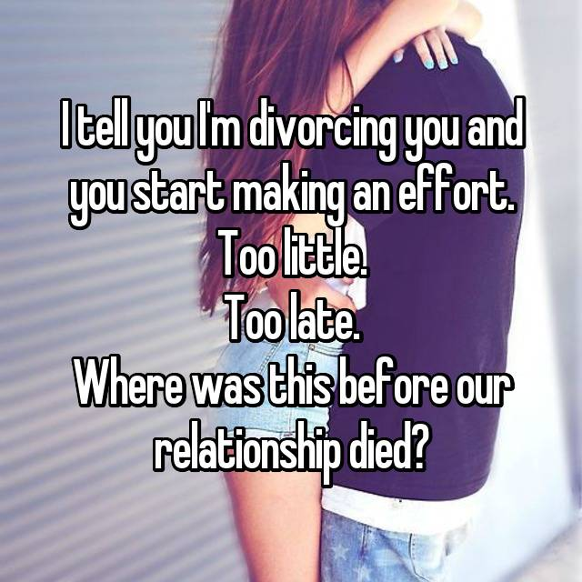I tell you I'm divorcing you and you start making an effort. Too little. Too late. Where was this before our relationship died?